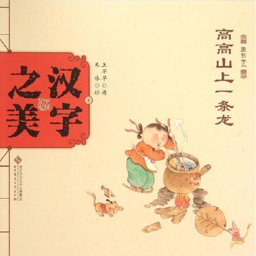 汉字之美象形字1.高高山上一条龙 王早早 著;朱冰 绘